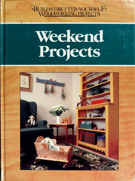 Weekend Projects - Build It Better Yourself Woodworking Projects