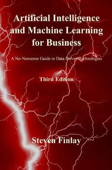Artificial Intelligence and Machine Learning for Business: A No-Nonsense Guide to Data Driven Technologies, Third Edition