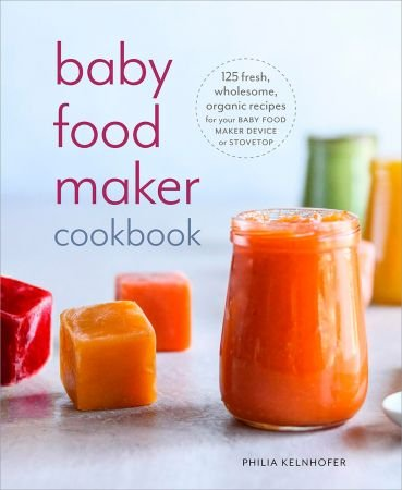 Baby Food Maker Cookbook 125 Fresh, Wholesome, Organic Recipes for Your Baby Food Maker Device or Stovetop