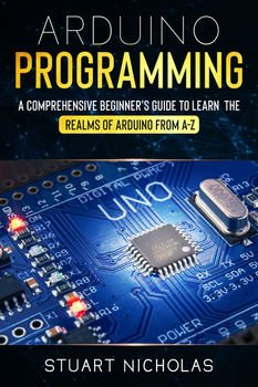 Arduino Programming: A Comprehensive Beginner&039;s Guide to learn the Realms of Arduino from A-Z