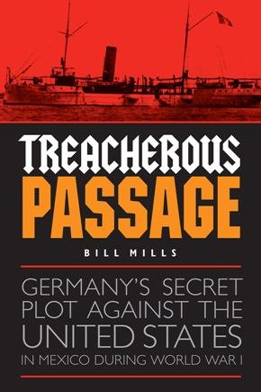 Treacherous Passage: Germanys Secret Plot against the United States in Mexico during World War I