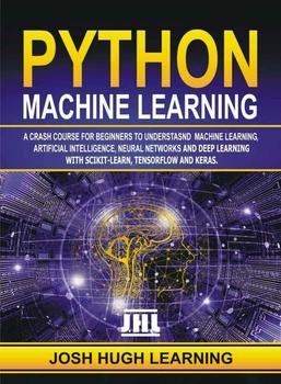 Python Machine Learning: A Crash Course for Beginners to Understand Machine learning, Artificial Intelligence, Neural Networks, and Deep Learning with Scikit-Learn, TensorFlow, and Keras