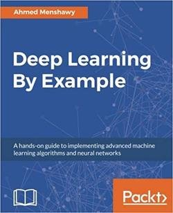 Deep Learning By Example : A Hands-on Guide to Implementing Advanced Machine Learning Algorithms and Neural Networks