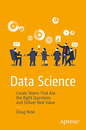 Data Science: Create Teams That Ask the Right Questions and Deliver Real Value